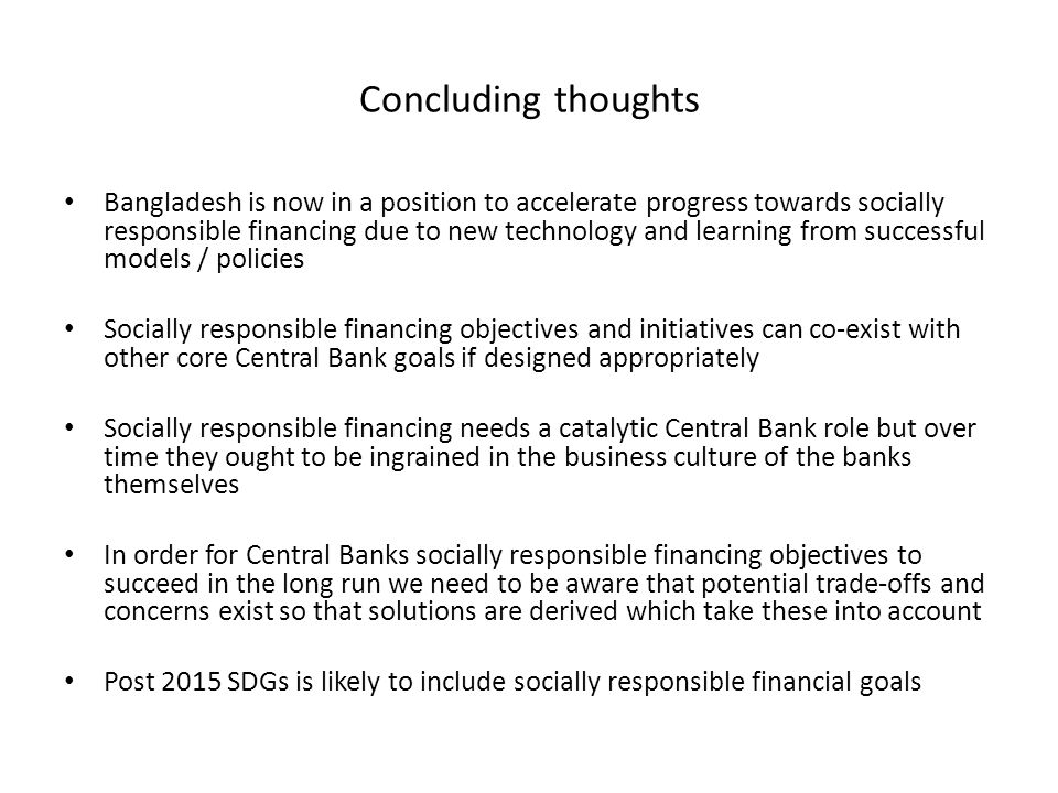 Concluding thoughts Bangladesh is now in a position to accelerate progress towards socially responsible financing due to new technology and learning from successful models / policies Socially responsible financing objectives and initiatives can co-exist with other core Central Bank goals if designed appropriately Socially responsible financing needs a catalytic Central Bank role but over time they ought to be ingrained in the business culture of the banks themselves In order for Central Banks socially responsible financing objectives to succeed in the long run we need to be aware that potential trade-offs and concerns exist so that solutions are derived which take these into account Post 2015 SDGs is likely to include socially responsible financial goals