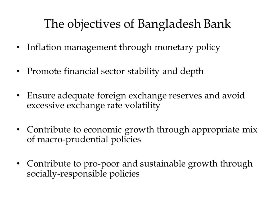 The objectives of Bangladesh Bank Inflation management through monetary policy Promote financial sector stability and depth Ensure adequate foreign ex