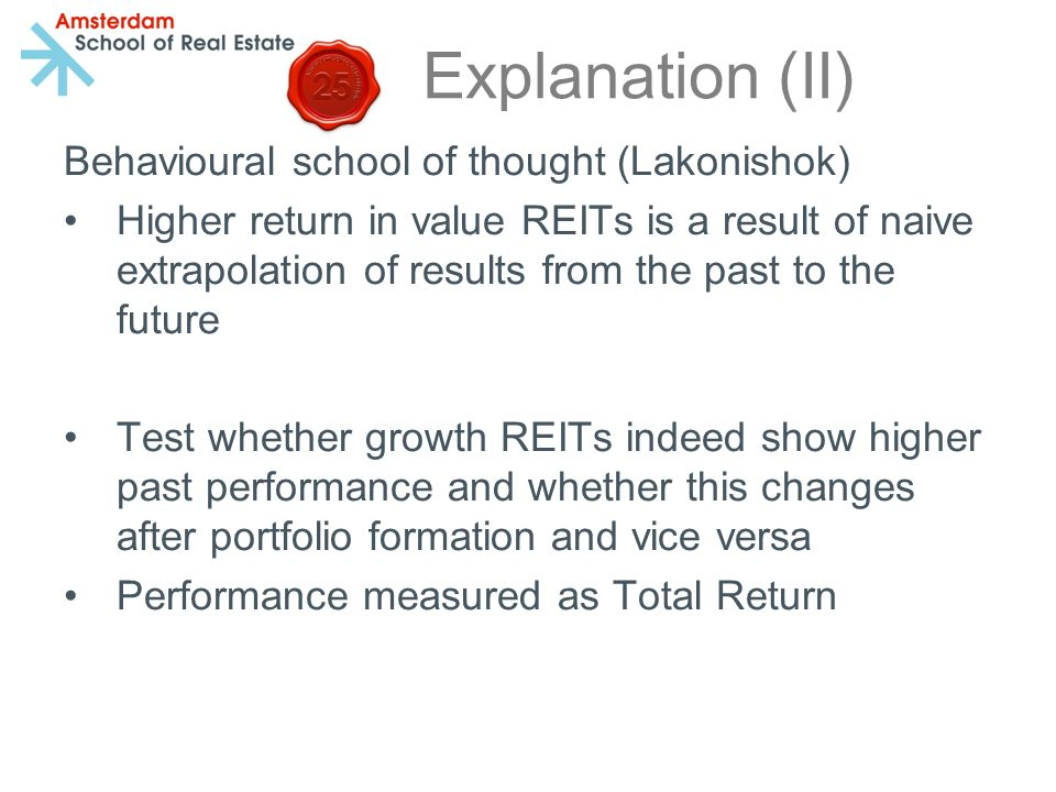 Explanation (II) Behavioural school of thought (Lakonishok) Higher return in value REITs is a result of naive extrapolation of results from the past to the future Test whether growth REITs indeed show higher past performance and whether this changes after portfolio formation and vice versa Performance measured as Total Return