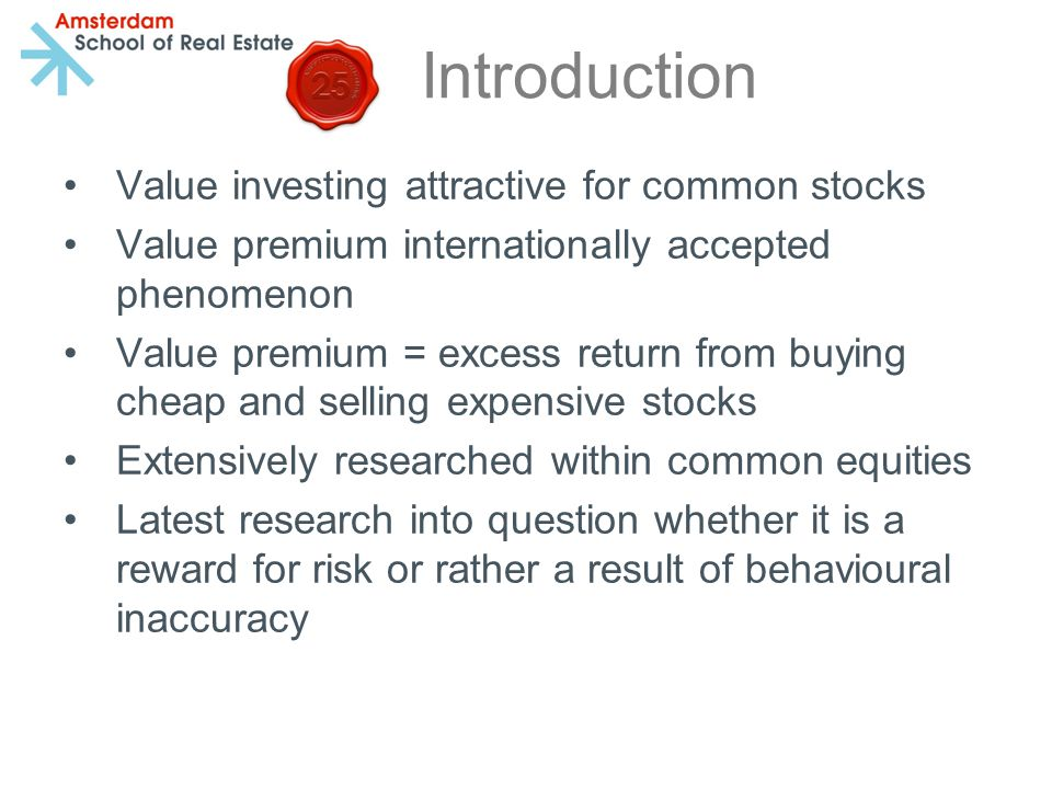 Introduction Value investing attractive for common stocks Value premium internationally accepted phenomenon Value premium = excess return from buying cheap and selling expensive stocks Extensively researched within common equities Latest research into question whether it is a reward for risk or rather a result of behavioural inaccuracy