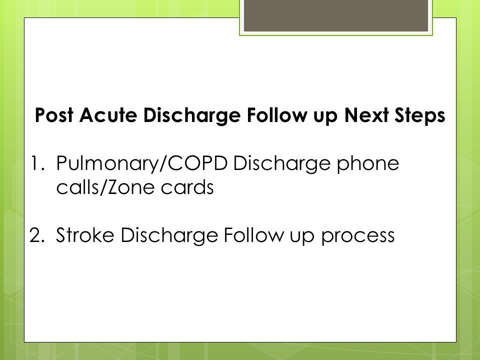 Post Acute Discharge Follow up Next Steps 1.Pulmonary/COPD Discharge phone calls/Zone cards 2.Stroke Discharge Follow up process