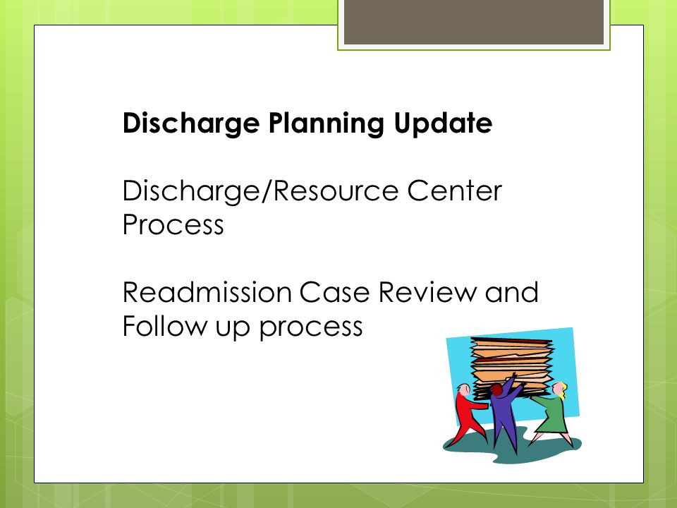 Discharge Planning Update Discharge/Resource Center Process Readmission Case Review and Follow up process