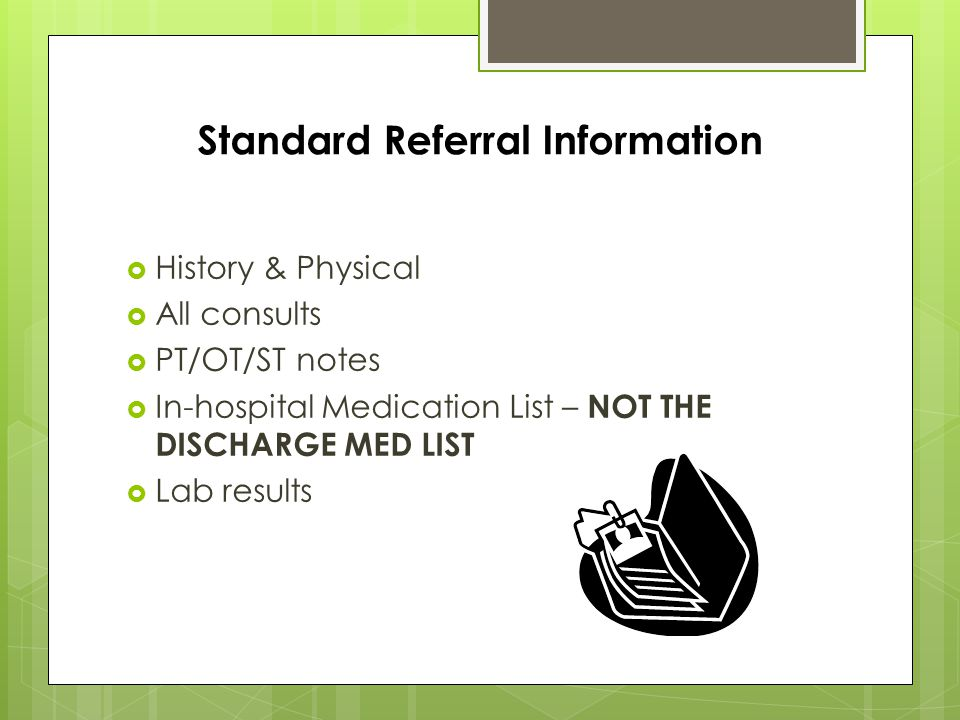 Standard Referral Information  History & Physical  All consults  PT/OT/ST notes  In-hospital Medication List – NOT THE DISCHARGE MED LIST  Lab results