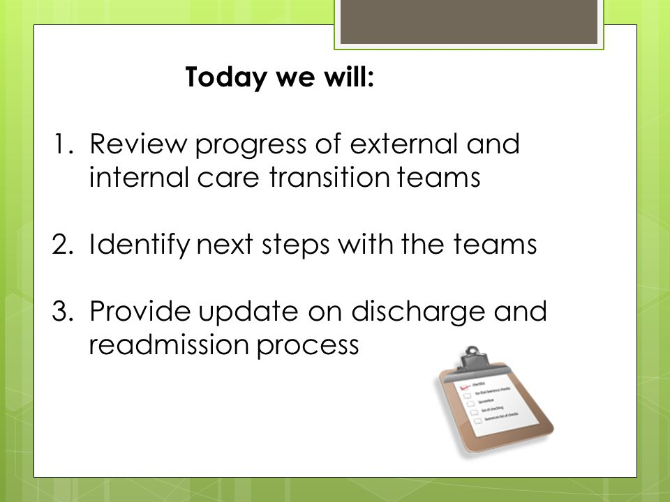 Today we will: 1.Review progress of external and internal care transition teams 2.Identify next steps with the teams 3.Provide update on discharge and readmission process