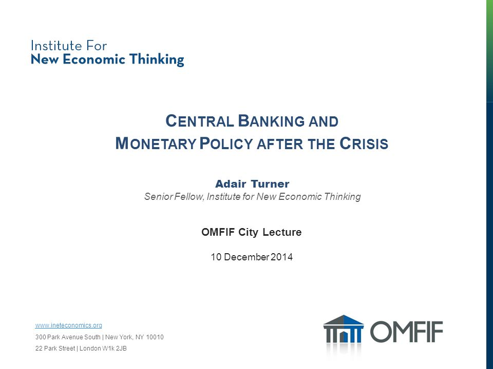 C ENTRAL B ANKING AND M ONETARY P OLICY AFTER THE C RISIS Adair Turner Senior Fellow, Institute for New Economic Thinking OMFIF City Lecture 10 December 2014 www.ineteconomics.org 300 Park Avenue South | New York, NY 10010 22 Park Street | London W1k 2JB