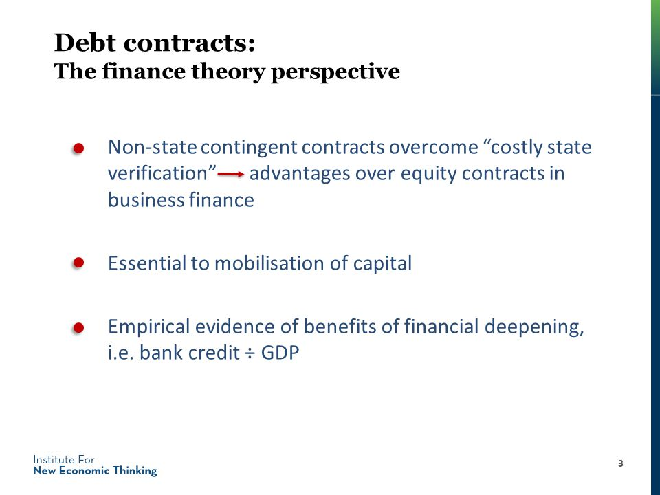 Debt contracts: The finance theory perspective Non-state contingent contracts overcome costly state verification advantages over equity contracts in business finance Essential to mobilisation of capital Empirical evidence of benefits of financial deepening, i.e.