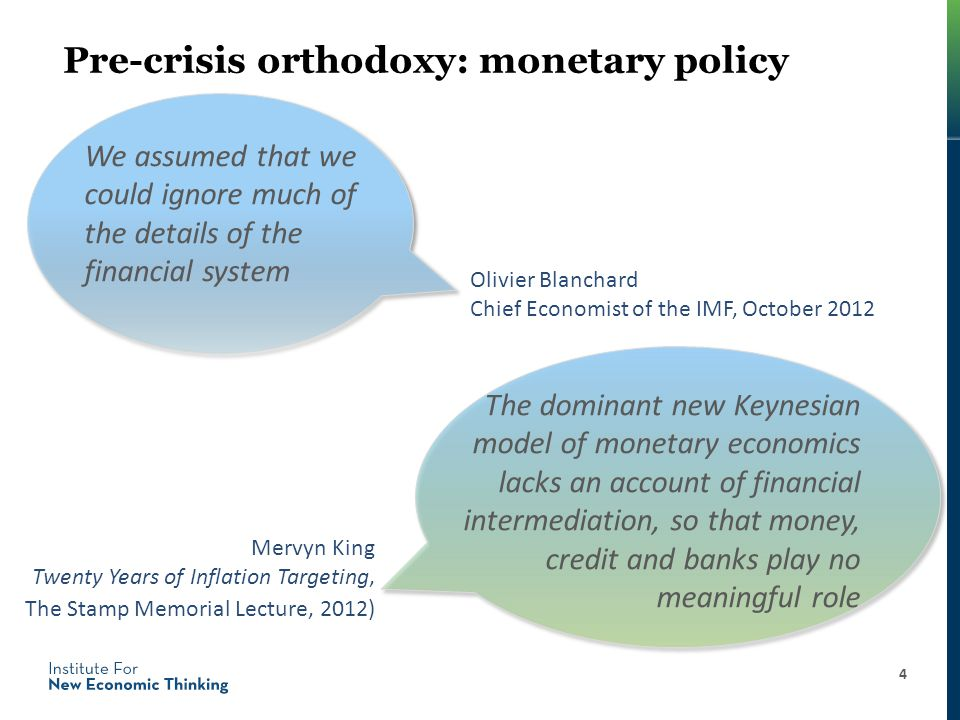 Pre-crisis orthodoxy: monetary policy 4 Mervyn King Twenty Years of Inflation Targeting, The Stamp Memorial Lecture, 2012) We assumed that we could ignore much of the details of the financial system Olivier Blanchard Chief Economist of the IMF, October 2012 The dominant new Keynesian model of monetary economics lacks an account of financial intermediation, so that money, credit and banks play no meaningful role