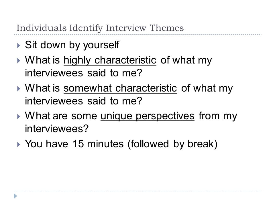 Individuals Identify Interview Themes  Sit down by yourself  What is highly characteristic of what my interviewees said to me.