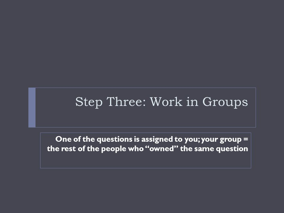 Step Three: Work in Groups One of the questions is assigned to you; your group = the rest of the people who owned the same question