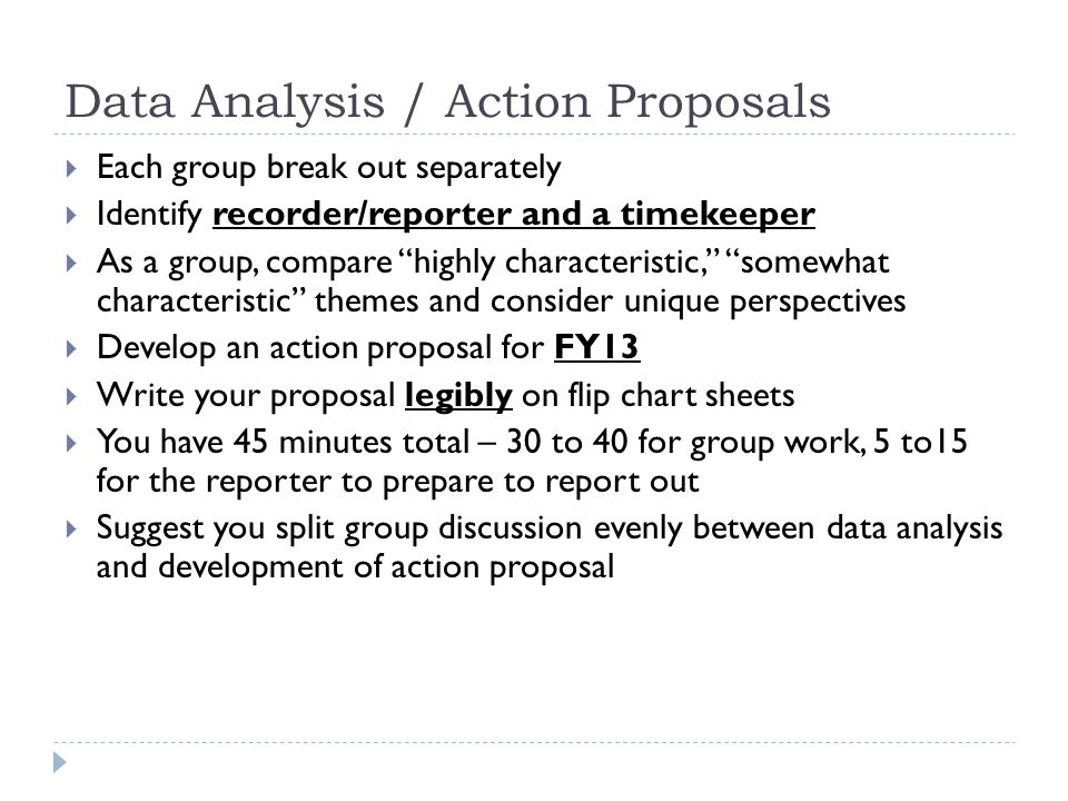 Data Analysis / Action Proposals  Each group break out separately  Identify recorder/reporter and a timekeeper  As a group, compare highly characteristic, somewhat characteristic themes and consider unique perspectives  Develop an action proposal for FY13  Write your proposal legibly on flip chart sheets  You have 45 minutes total – 30 to 40 for group work, 5 to15 for the reporter to prepare to report out  Suggest you split group discussion evenly between data analysis and development of action proposal