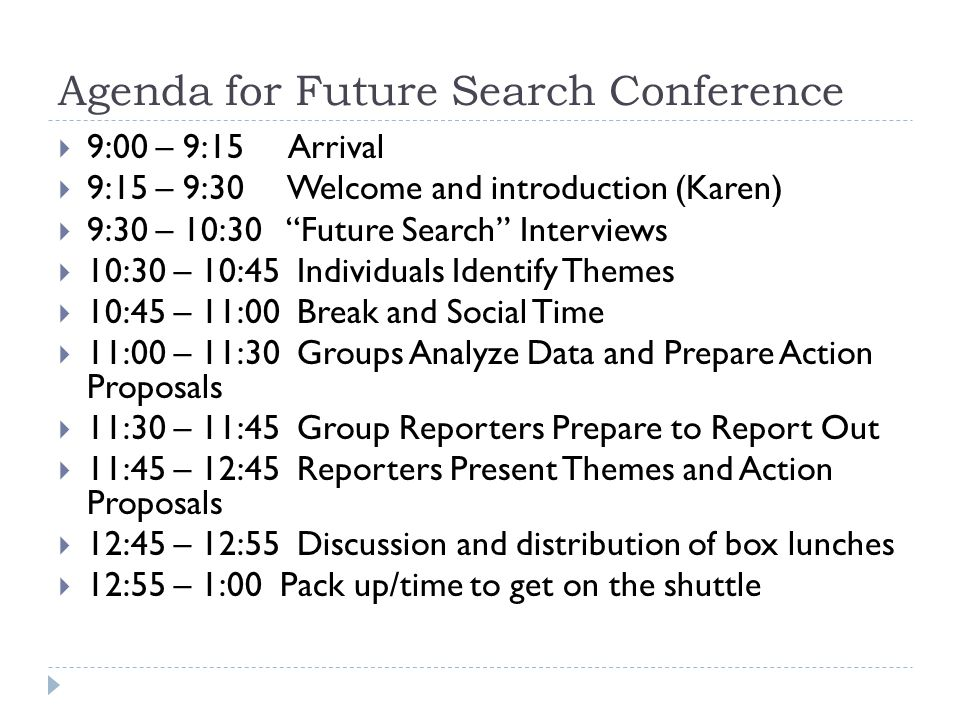 Agenda for Future Search Conference  9:00 – 9:15 Arrival  9:15 – 9:30 Welcome and introduction (Karen)  9:30 – 10:30 Future Search Interviews  10:30 – 10:45 Individuals Identify Themes  10:45 – 11:00 Break and Social Time  11:00 – 11:30 Groups Analyze Data and Prepare Action Proposals  11:30 – 11:45 Group Reporters Prepare to Report Out  11:45 – 12:45 Reporters Present Themes and Action Proposals  12:45 – 12:55 Discussion and distribution of box lunches  12:55 – 1:00 Pack up/time to get on the shuttle