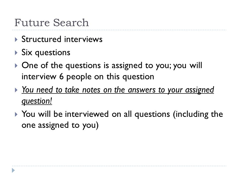 Future Search  Structured interviews  Six questions  One of the questions is assigned to you; you will interview 6 people on this question  You need to take notes on the answers to your assigned question.