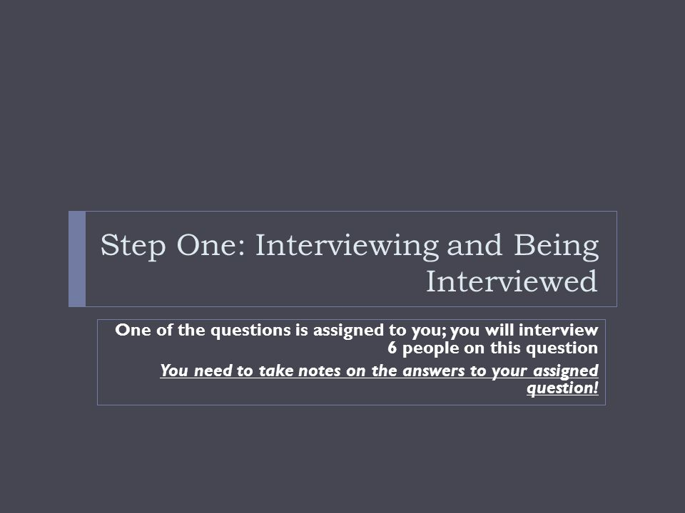 Step One: Interviewing and Being Interviewed One of the questions is assigned to you; you will interview 6 people on this question You need to take notes on the answers to your assigned question!