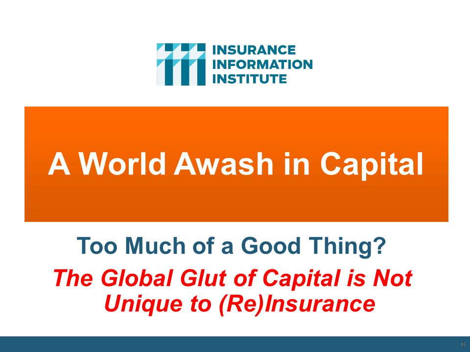 6 A World Awash in Capital 12/01/09 - 9pm 6 Too Much of a Good Thing? The Global Glut of Capital is Not Unique to (Re)Insurance