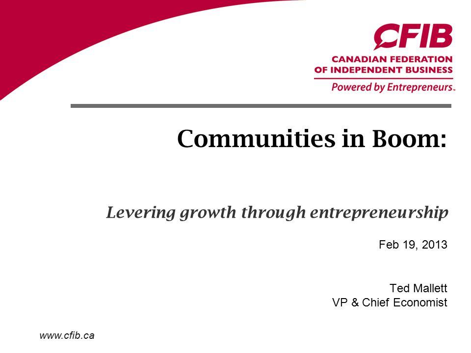 www.cfib.ca Communities in Boom: Ted Mallett VP & Chief Economist Feb 19, 2013 Levering growth through entrepreneurship