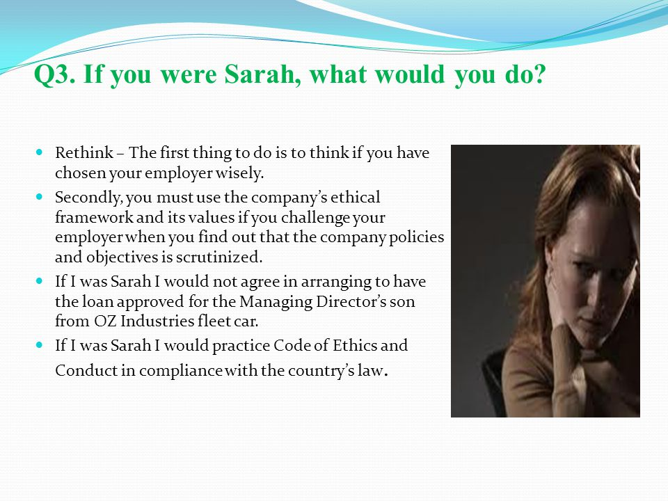 Q3. If you were Sarah, what would you do? Rethink – The first thing to do is to think if you have chosen your employer wisely. Secondly, you must use