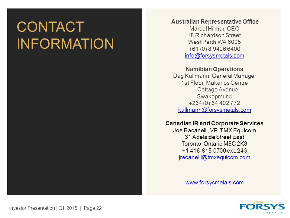 CONTACT INFORMATION Investor Presentation | Q1 2015 | Page 22 Australian Representative Office Marcel Hilmer, CEO 18 Richardson Street West Perth WA 6005 +61 (0) 8 9426 6400 info@forsysmetals.com info@forsysmetals.com Namibian Operations Dag Kullmann, General Manager 1st Floor, Makarios Centre Cottage Avenue Swakopmund +264 (0) 64 402 772 kullmann@forsysmetals.com Canadian IR and Corporate Services Joe Racanelli, VP, TMX Equicom 31 Adelaide Street East Toronto, Ontario M5C 2K3 +1 416-815-0700 ext.
