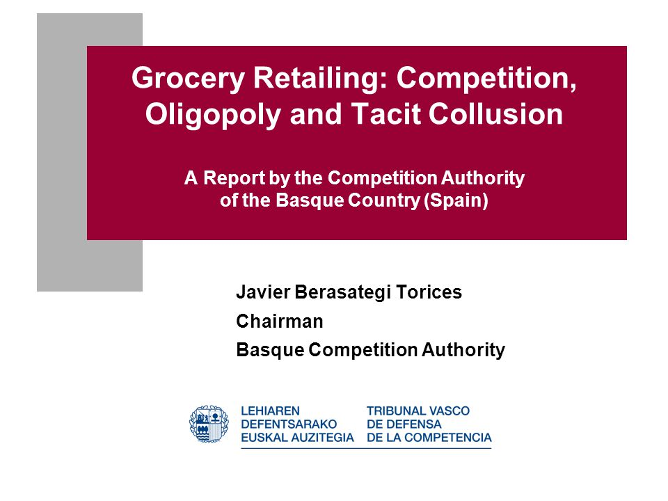 Grocery Retailing: Competition, Oligopoly and Tacit Collusion A Report by the Competition Authority of the Basque Country (Spain) Javier Berasategi To