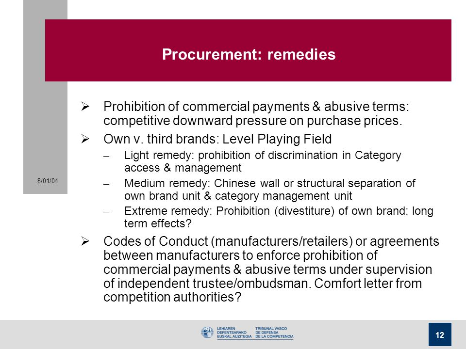 8/01/04 12 Procurement: remedies  Prohibition of commercial payments & abusive terms: competitive downward pressure on purchase prices.  Own v. thir