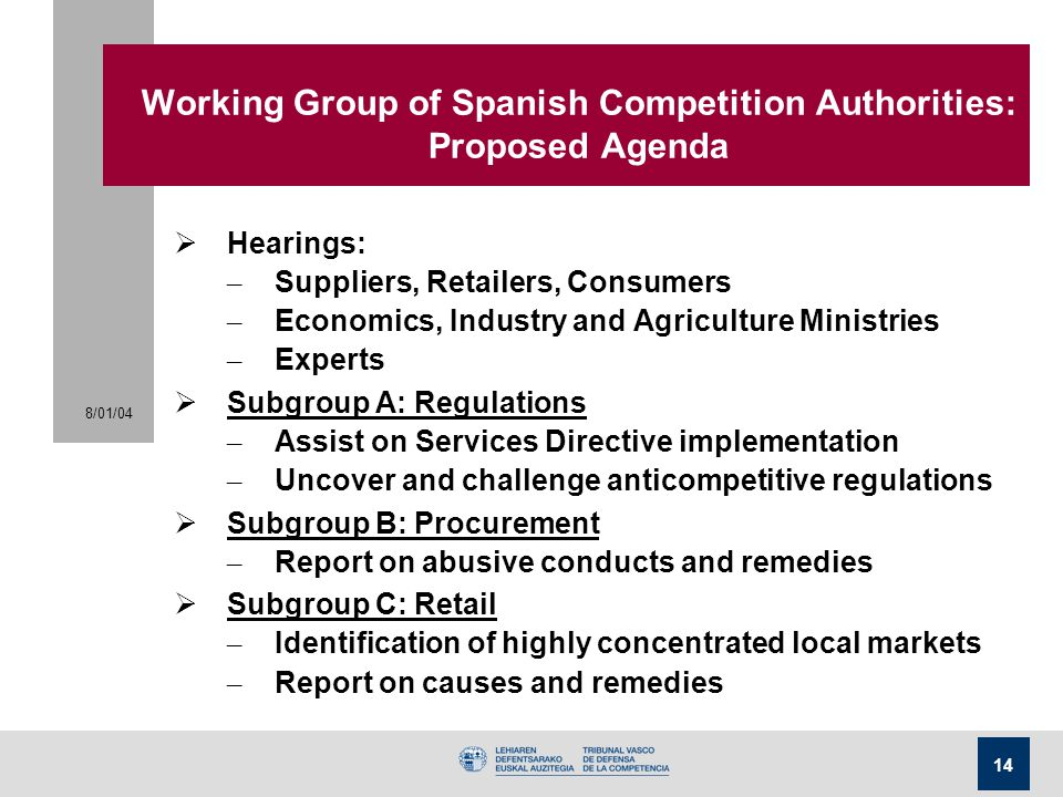 8/01/04 14 Working Group of Spanish Competition Authorities: Proposed Agenda  Hearings: – Suppliers, Retailers, Consumers – Economics, Industry and A
