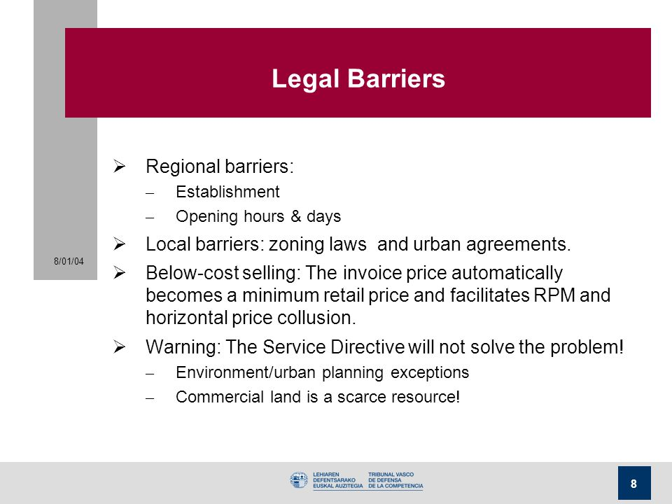 8/01/04 8 Legal Barriers  Regional barriers: – Establishment – Opening hours & days  Local barriers: zoning laws and urban agreements.  Below-cost