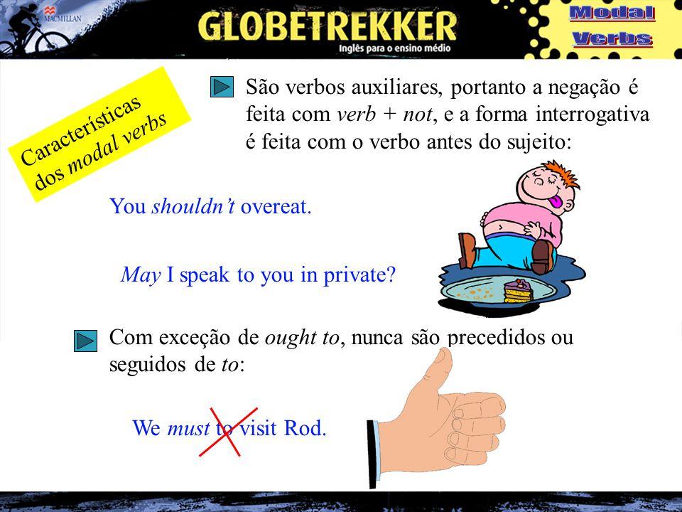 Características dos modal verbs São verbos auxiliares, portanto a negação é feita com verb + not, e a forma interrogativa é feita com o verbo antes do sujeito: You shouldn't overeat.