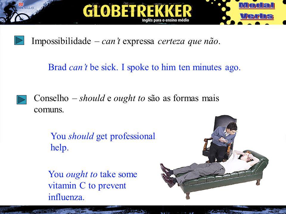 Impossibilidade – can't expressa certeza que não. Brad can't be sick.