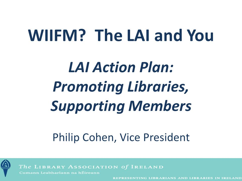 WIIFM? The LAI and You LAI Action Plan: Promoting Libraries, Supporting Members Philip Cohen, Vice President