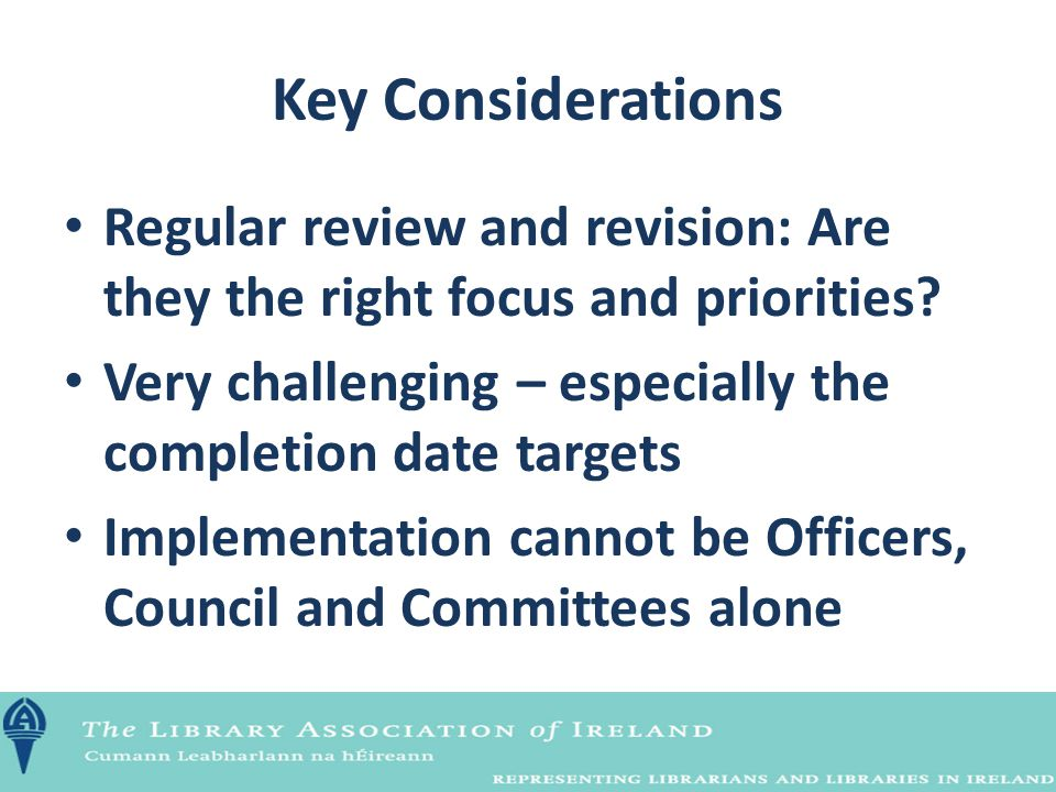 Key Considerations Regular review and revision: Are they the right focus and priorities? Very challenging – especially the completion date targets Imp