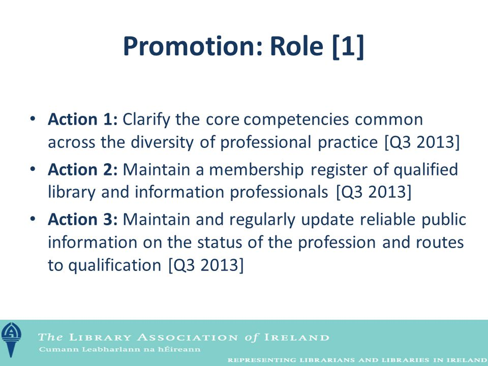 Promotion: Role [1] Action 1: Clarify the core competencies common across the diversity of professional practice [Q3 2013] Action 2: Maintain a member