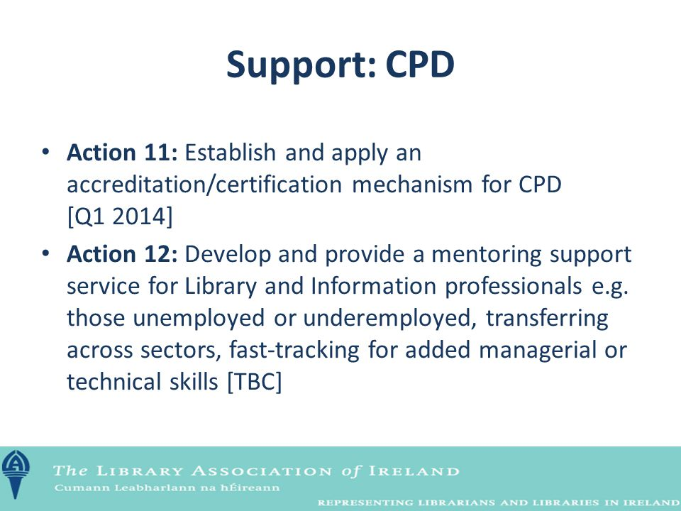 Support: CPD Action 11: Establish and apply an accreditation/certification mechanism for CPD [Q1 2014] Action 12: Develop and provide a mentoring supp