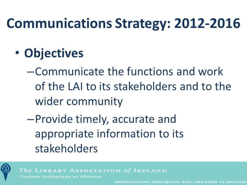 Objectives – Communicate the functions and work of the LAI to its stakeholders and to the wider community – Provide timely, accurate and appropriate i