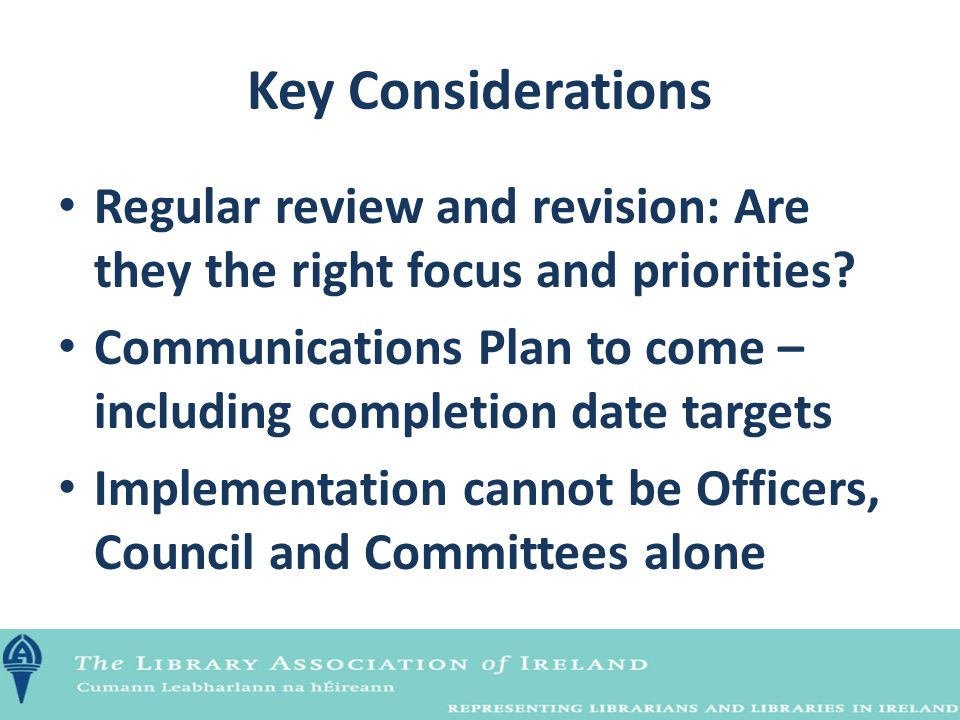 Key Considerations Regular review and revision: Are they the right focus and priorities? Communications Plan to come – including completion date targe