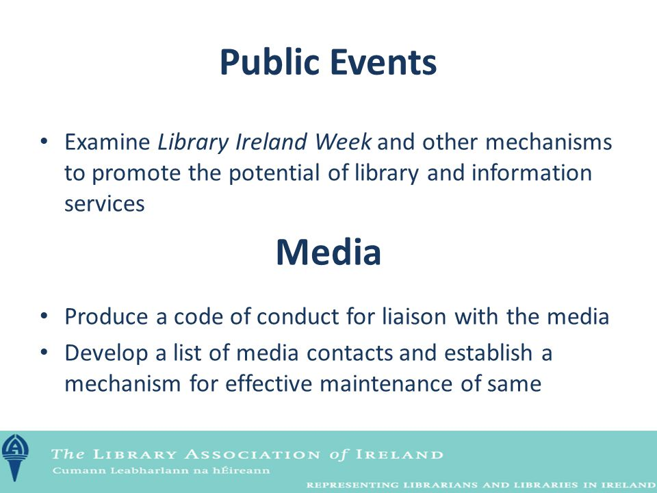 Public Events Examine Library Ireland Week and other mechanisms to promote the potential of library and information services Media Produce a code of c