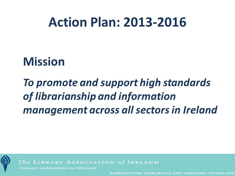 Action Plan: 2013-2016 Mission To promote and support high standards of librarianship and information management across all sectors in Ireland