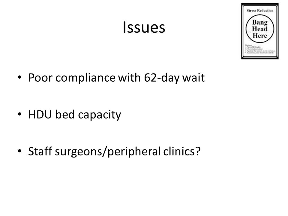 Issues Poor compliance with 62-day wait HDU bed capacity Staff surgeons/peripheral clinics