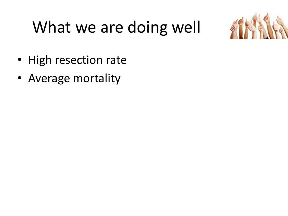 What we are doing well High resection rate Average mortality
