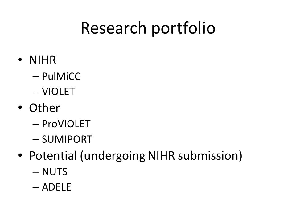 Research portfolio NIHR – PulMiCC – VIOLET Other – ProVIOLET – SUMIPORT Potential (undergoing NIHR submission) – NUTS – ADELE