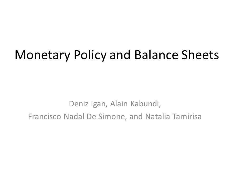 Monetary Policy and Balance Sheets Deniz Igan, Alain Kabundi, Francisco Nadal De Simone, and Natalia Tamirisa