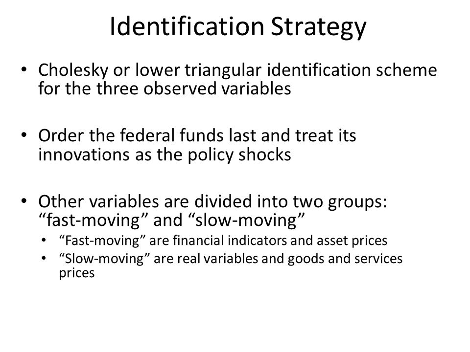 Identification Strategy Cholesky or lower triangular identification scheme for the three observed variables Order the federal funds last and treat its innovations as the policy shocks Other variables are divided into two groups: fast-moving and slow-moving Fast-moving are financial indicators and asset prices Slow-moving are real variables and goods and services prices