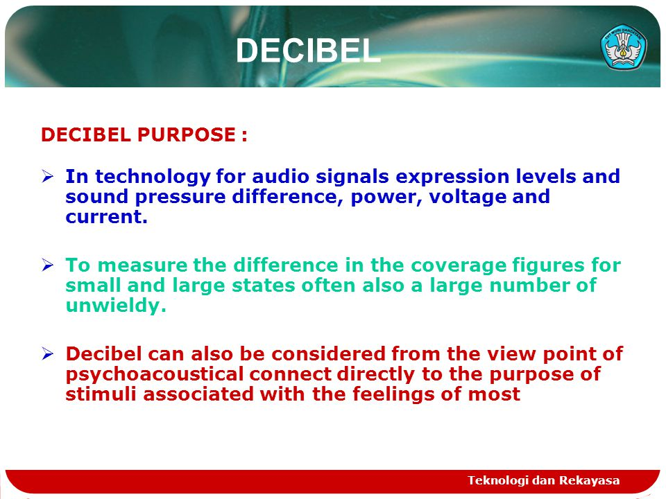 Teknologi dan Rekayasa DECIBEL DECIBEL PURPOSE :  In technology for audio signals expression levels and sound pressure difference, power, voltage and current.