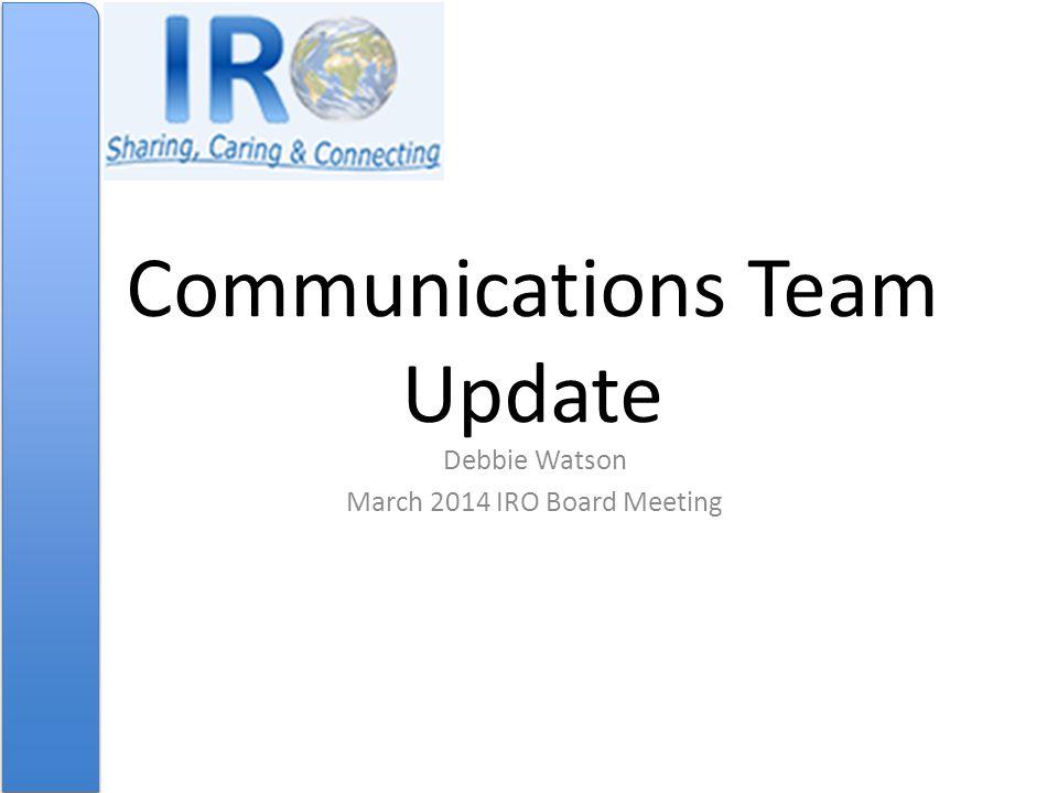 Communications Team Update Debbie Watson March 2014 IRO Board Meeting