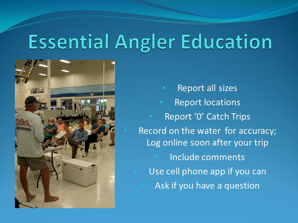 Report all sizes Report locations Report '0' Catch Trips Record on the water for accuracy; Log online soon after your trip Include comments Use cell phone app if you can Ask if you have a question