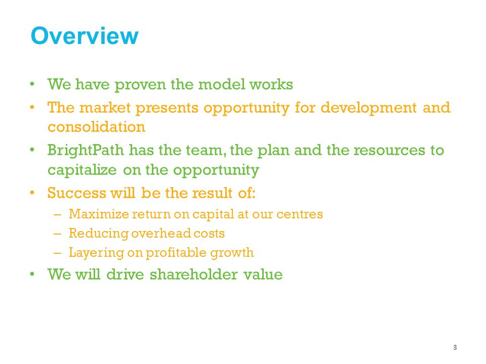 Create and Leverage the Brand Model of care and development Brand promise Trust in the product Serve local interest Marketing to reinforce Parent reference / viral marketing Scalable platform Consumer / Capital market synergy Operate with Excellence Execution of brand promise Organizational infrastructure Standard operating policies and procedures Product, people, process, place Information and financial systems Organic growth Improved pricing strategies Platform for Profitable Growth Leverage the platform Selective acquisitions Storefronts Greenfields Real estate partnerships Child development partnerships Ancillary programs The Company is Ready: Strategic Priorities 24