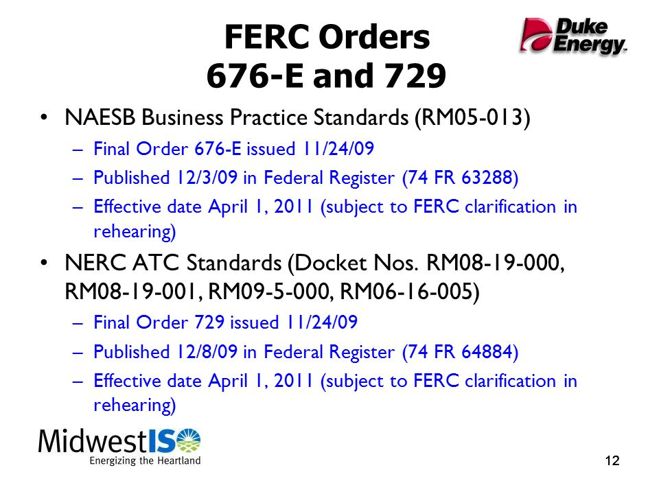 12 FERC Orders 676-E and 729 NAESB Business Practice Standards (RM05-013) –Final Order 676-E issued 11/24/09 –Published 12/3/09 in Federal Register (74 FR 63288) –Effective date April 1, 2011 (subject to FERC clarification in rehearing) NERC ATC Standards (Docket Nos.