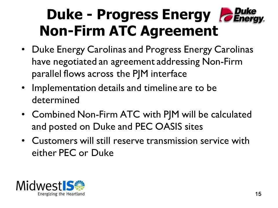 15 Duke - Progress Energy Non-Firm ATC Agreement Duke Energy Carolinas and Progress Energy Carolinas have negotiated an agreement addressing Non-Firm parallel flows across the PJM interface Implementation details and timeline are to be determined Combined Non-Firm ATC with PJM will be calculated and posted on Duke and PEC OASIS sites Customers will still reserve transmission service with either PEC or Duke