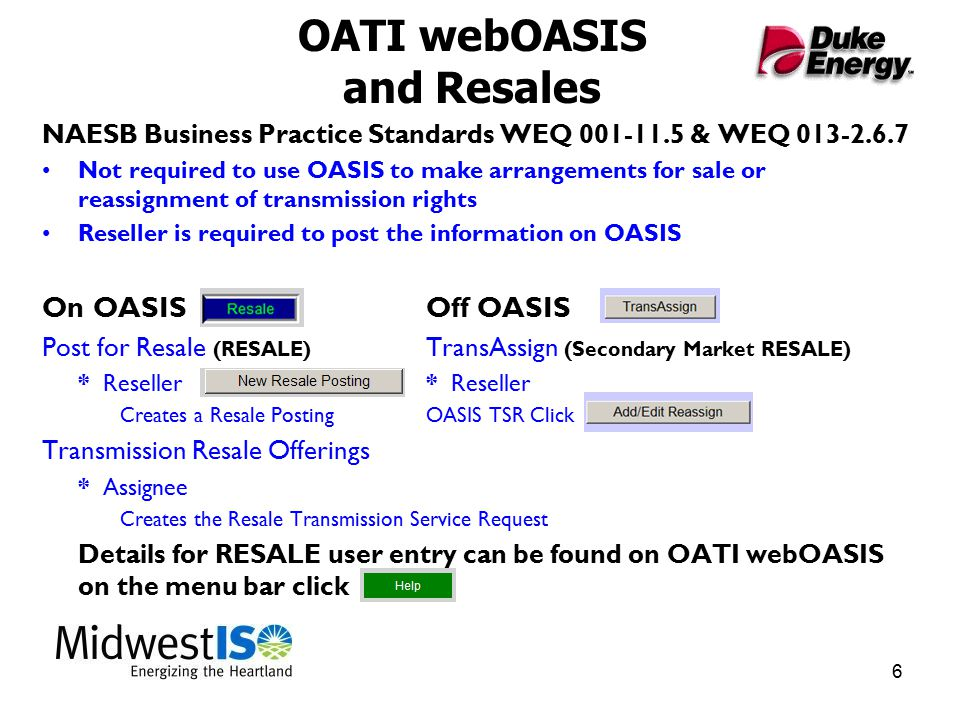 6 OATI webOASIS and Resales NAESB Business Practice Standards WEQ 001-11.5 & WEQ 013-2.6.7 Not required to use OASIS to make arrangements for sale or reassignment of transmission rights Reseller is required to post the information on OASIS On OASIS Off OASIS Post for Resale (RESALE) TransAssign (Secondary Market RESALE) * Reseller* Reseller Creates a Resale PostingOASIS TSR Click Transmission Resale Offerings * Assignee Creates the Resale Transmission Service Request Details for RESALE user entry can be found on OATI webOASIS on the menu bar click