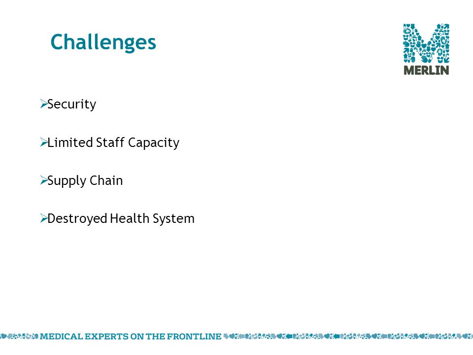 Challenges  Security  Limited Staff Capacity  Supply Chain  Destroyed Health System