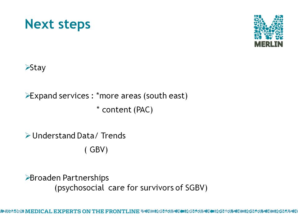 Next steps  Stay  Expand services : *more areas (south east) * content (PAC)  Understand Data/ Trends ( GBV)  Broaden Partnerships (psychosocial care for survivors of SGBV)