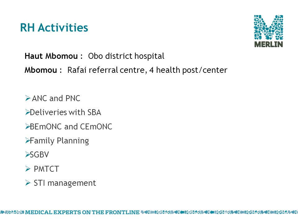 RH Activities Haut Mbomou : Obo district hospital Mbomou : Rafai referral centre, 4 health post/center  ANC and PNC  Deliveries with SBA  BEmONC and CEmONC  Family Planning  SGBV  PMTCT  STI management